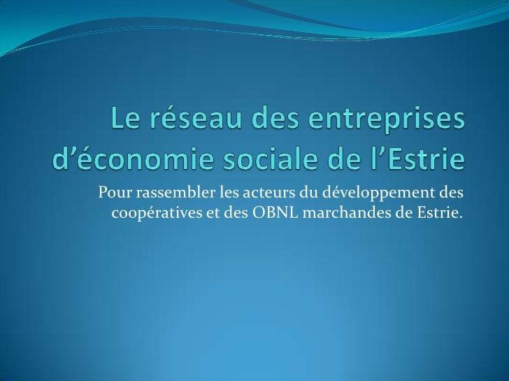 Le réseau des entreprises d'économie sociale de l'Estrie<br />Pour rassembler les acteurs du développement des coopérative...