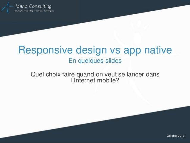 Responsive design vs app native En quelques slides Quel choix faire quand on veut se lancer dans l'Internet mobile?  Octob...