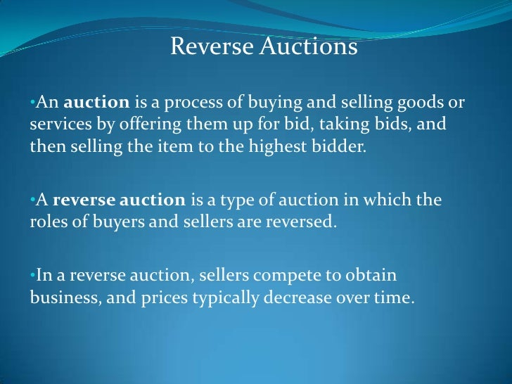 Reverse Auctions<br /><ul><li>An auction is a process of buying and selling goods or services by offering them up for bid,...