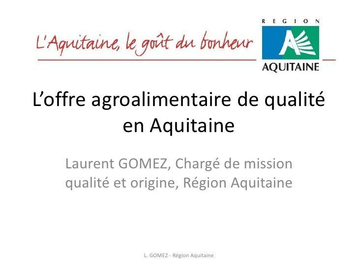 L'offre agroalimentaire de qualité            en Aquitaine    Laurent GOMEZ, Chargé de mission    qualité et origine, Régi...