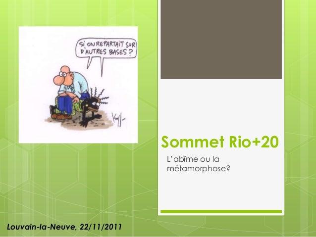 Sommet Rio+20                               L'abîme ou la                               métamorphose?Louvain-la-Neuve, 22/...