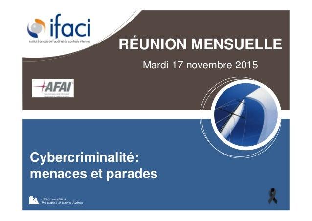 RÉUNION MENSUELLE Mardi 17 novembre 2015 L'IFACI est affilié à The Institute of Internal Auditors Cybercriminalité: menace...