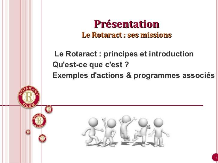 <ul>Présentation Le Rotaract: ses missions </ul><ul><ul><ul><li>Le Rotaract: principes et introduction