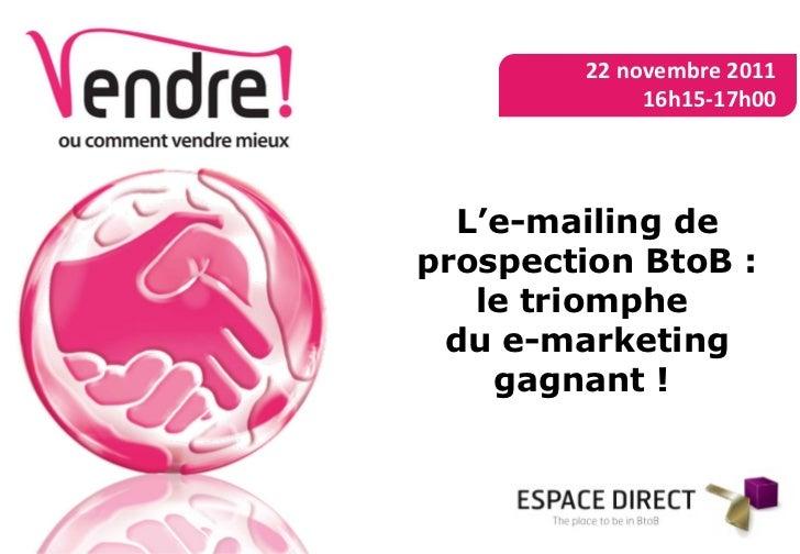 L'e-mailing de prospection BtoB : le triomphe  du e-marketing gagnant !  22 novembre 2011 16h15-17h00