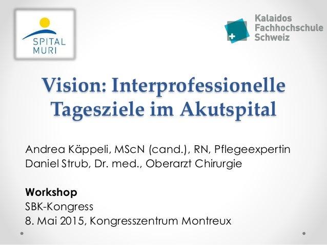 Vision: Interprofessionelle Tagesziele im Akutspital Andrea Käppeli, MScN (cand.), RN, Pflegeexpertin Daniel Strub, Dr. me...