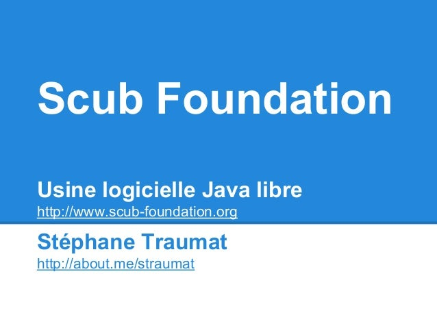 Scub Foundation Usine logicielle Java libre http://www.scub-foundation.org Stéphane Traumat http://about.me/straumat