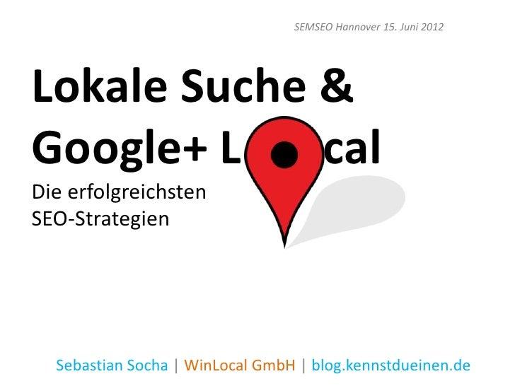 SEMSEO Hannover 15. Juni 2012Lokale Suche &Google+ L    calDie erfolgreichstenSEO-Strategien  Sebastian Socha | WinLocal G...