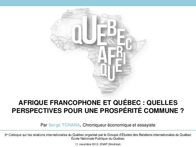 AFRIQUE FRANCOPHONE ET QUÉBEC : QUELLES PERSPECTIVES POUR UNE PROSPÉRITÉ COMMUNE ? Par Serge TCHAHA, Chroniqueur économiqu...