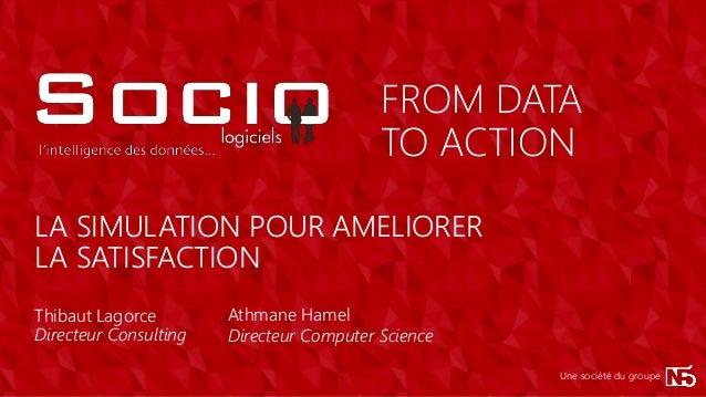 TO ACTION FROM DATA Une société du groupe LA SIMULATION POUR AMELIORER LA SATISFACTION Thibaut Lagorce Directeur Consultin...