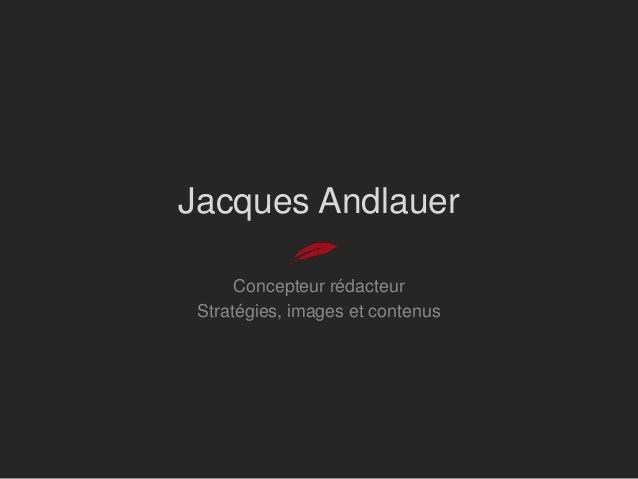 Jacques Andlauer      Concepteur rédacteur Stratégies, images et contenus