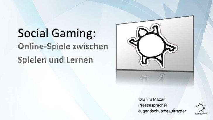 Social Gaming:<br />Online-Spiele zwischen<br />Spielen und Lernen<br />Ibrahim Mazari<br />Pressesprecher<br />Jugendsch...