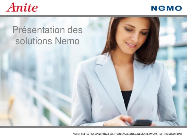 NEVER SETTLE FOR ANYTHING LESS THAN EXCELLENCE. NEMO NETWORK TESTING SOLUTIONS  Présentation des solutions Nemo