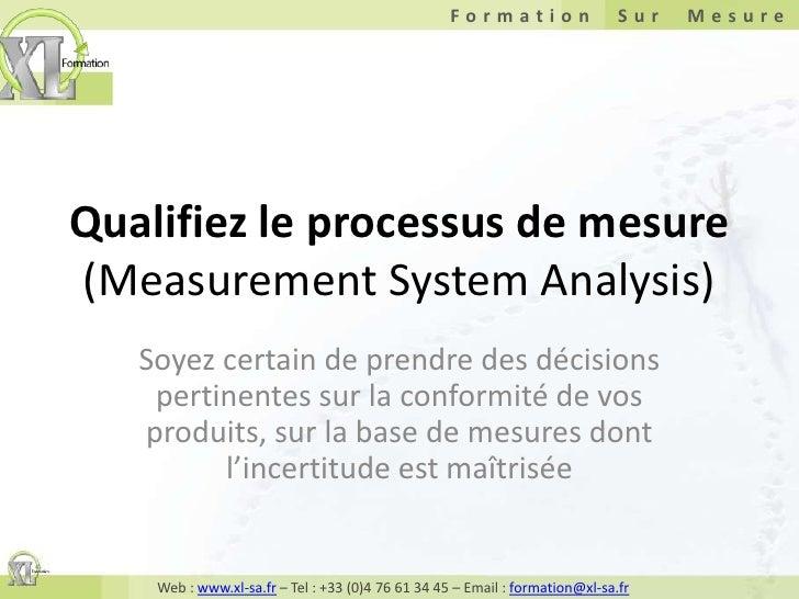 Qualifiez le processus de mesure(Measurement System Analysis)<br />Soyez certain de prendre des décisions pertinentes sur ...
