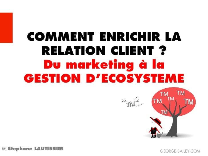 COMMENT ENRICHIR LA         RELATION CLIENT ?         Du marketing à la       GESTION D'ECOSYSTEME@ Stephane LAUTISSIER   ...