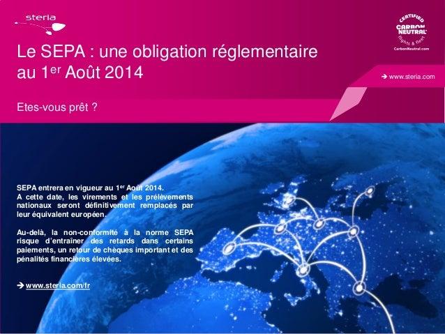  www.steria.com  Le SEPA : une obligation réglementaire au 1er Août 2014 Etes-vous prêt ?  SEPA entrera en vigueur au 1er...