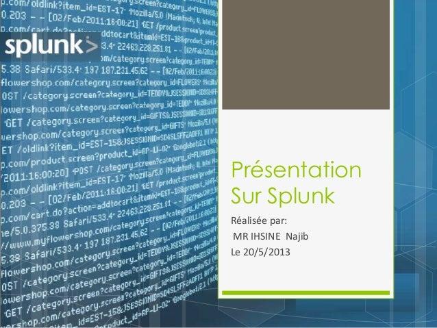 Présentation Sur Splunk Réalisée par: MR IHSINE Najib Le 20/5/2013
