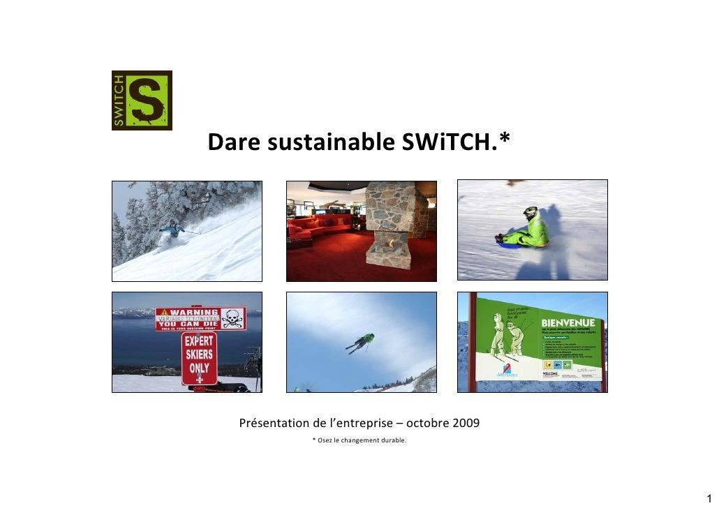Dare sustainable SWiTCH.*       Présentation de l'entreprise – octobre 2009                * Osez le changement durable.