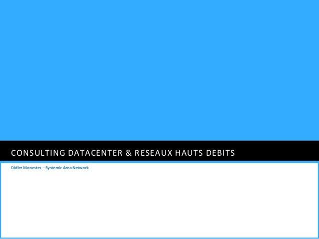 CONSULTING DATACENTER & RESEAUX HAUTS DEBITSDidier Monestes – Systemic Area Network