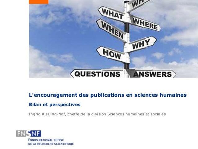 L'encouragement des publications en sciences humaines Bilan et perspectives Ingrid Kissling-Näf, cheffe de la division Sci...