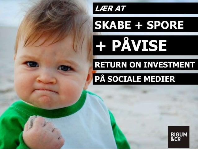 LÆR AT  SKABE + SPORE  + PÅVISE  RETURN ON INVESTMENT  PÅ SOCIALE MEDIER