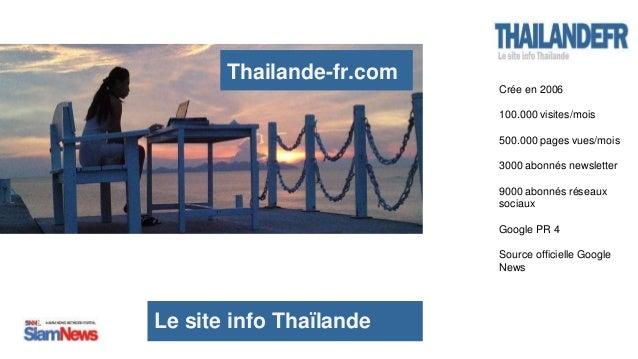Le site info Thaïlande Thailande-fr.com Crée en 2006 100.000 visites/mois 500.000 pages vues/mois 3000 abonnés newsletter ...