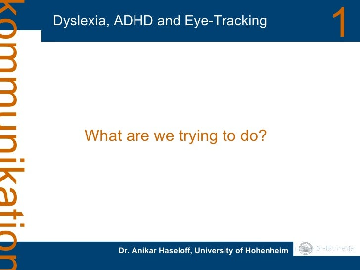 Dyslexia, ADHD and Eye-Tracking 1 Dr. Anikar Haseloff, University of Hohenheim What are we trying to do?