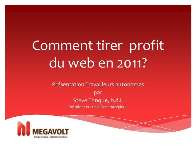 Comment tirer profit du web en 2011? Présentation Travailleurs autonomes par Steve Trinque, b.d.i. Président et conseiller...