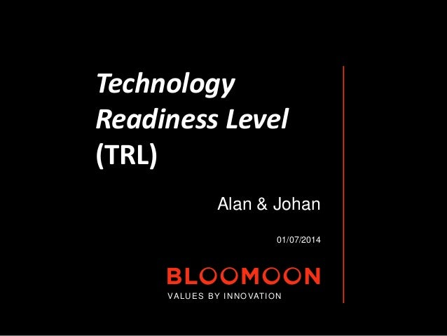 Technology  Readiness Level  (TRL)  Alan & Johan  01/07/2014  VALUES BY INNOVATION