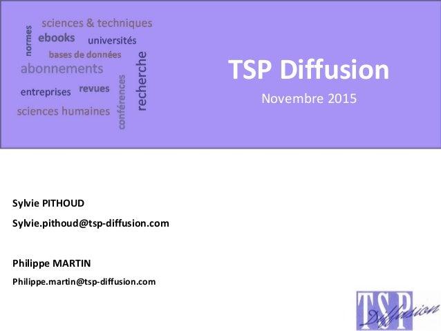 TSP Diffusion Novembre 2015 Sylvie PITHOUD Sylvie.pithoud@tsp-diffusion.com Philippe MARTIN Philippe.martin@tsp-diffusion....