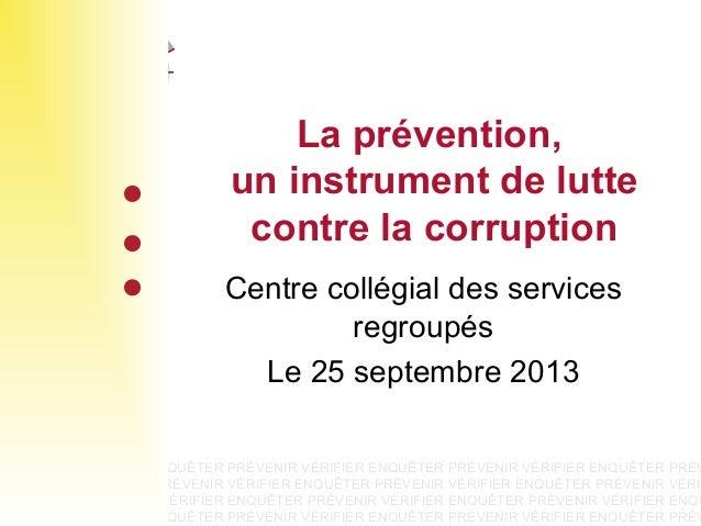 La prévention, un instrument de lutte contre la corruption Centre collégial des services regroupés Le 25 septembre 2013  P...