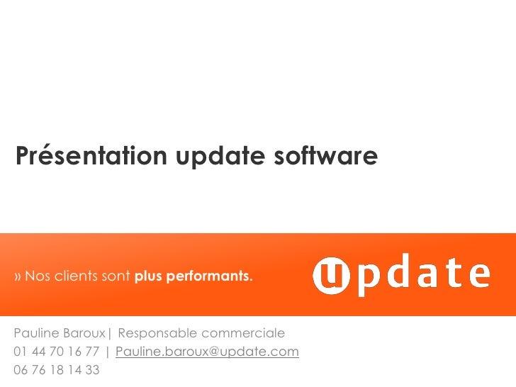 Présentation update software» Nos clients sont plus performants.Pauline Baroux  Responsable commerciale01 44 70 16 77   Pa...