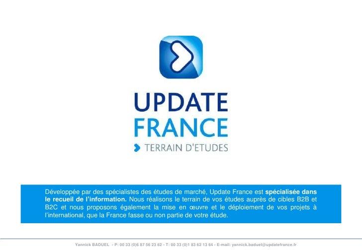 Développée par des spécialistes des études de marché, Update France est spécialisée dans le recueil de l'information. Nous...