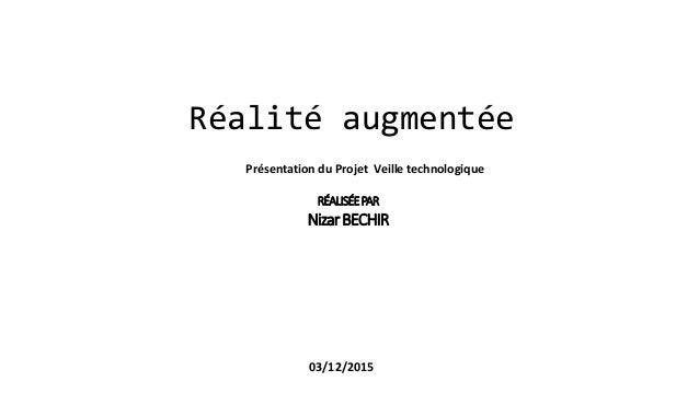 Réalité augmentée RÉALISÉEPAR NizarBECHIR 03/12/2015 Présentation du Projet Veille technologique