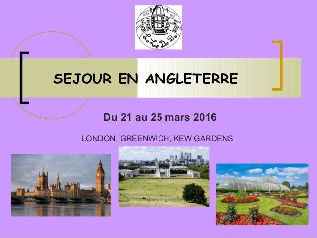 SEJOUR EN ANGLETERRE Du 21 au 25 mars 2016 LONDON, GREENWICH, KEW GARDENS