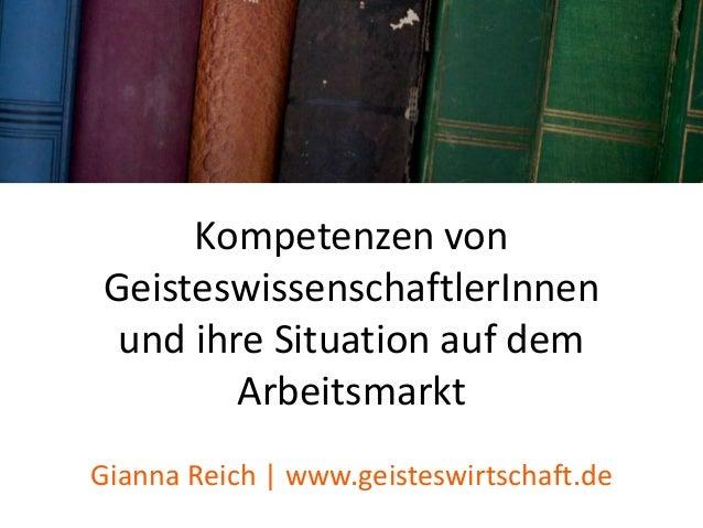 Kompetenzen von GeisteswissenschaftlerInnen und ihre Situation auf dem Arbeitsmarkt Gianna Reich | www.geisteswirtschaft.de