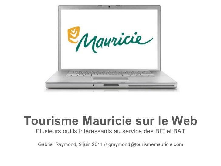 Tourisme Mauricie sur le Web Plusieurs outils intéressants au service des BIT et BAT Gabriel Raymond, 9 juin 2011 // graym...