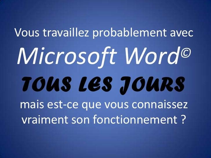 Vous travaillez probablement avecMicrosoft Word                © TOUS LES JOURSmais est-ce que vous connaissezvraiment son...