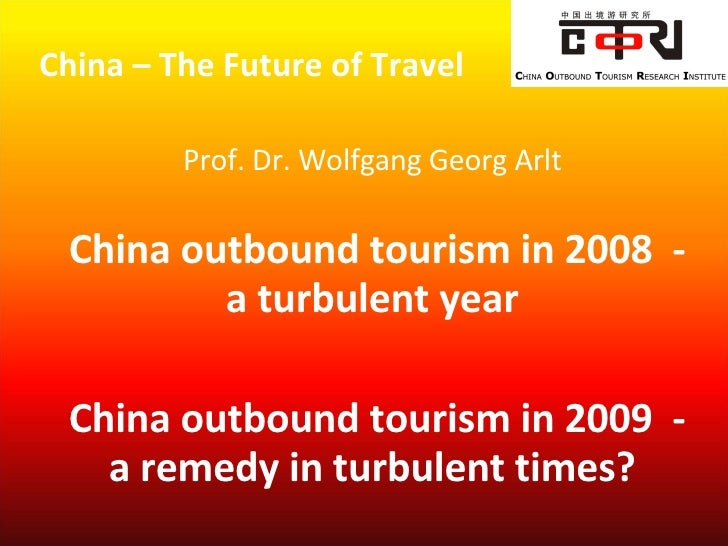 China – The Future of Travel  Prof. Dr. Wolfgang Georg Arlt   China outbound tourism in 2008  - a turbulent year China o...