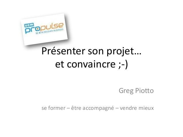 Présenter son projet… et convaincre ;-) Greg Piotto se former – être accompagné – vendre mieux