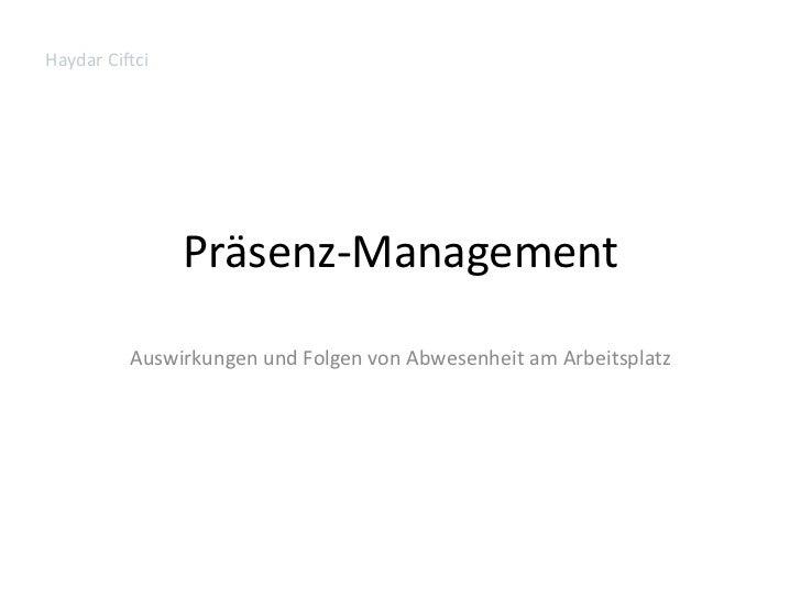 Präsenz-Management<br />Auswirkungen und Folgen von Abwesenheit am Arbeitsplatz<br />Haydar Ciftci<br />