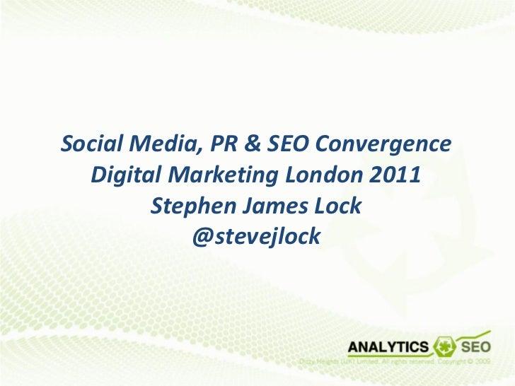 Social Media, PR & SEO Convergence  Digital Marketing London 2011        Stephen James Lock            @stevejlock