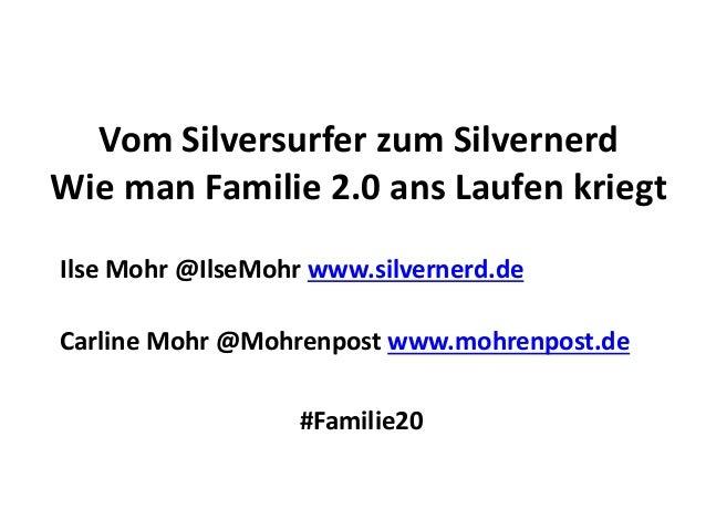 Vom Silversurfer zum Silvernerd Wie man Familie 2.0 ans Laufen kriegt Ilse Mohr @IlseMohr www.silvernerd.de Carline Mohr @...