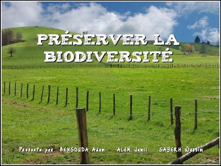 Préserver la       Biodiversité     Presente par BENSOUDA Adam – ALEM Jamil – SAYERH Wassim