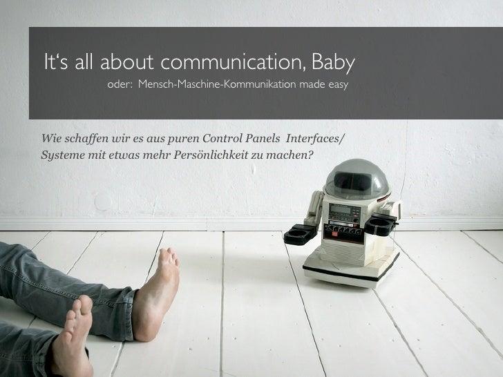 It's all about communication, Baby            oder: Mensch-Maschine-Kommunikation made easyWie schaffen wir es aus puren C...