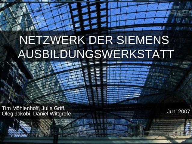 NETZWERK DER SIEMENS AUSBILDUNGSWERKSTATT Tim Möhlenhoff, Julia Griff, Oleg Jakobi, Daniel Wittgrefe Juni 2007