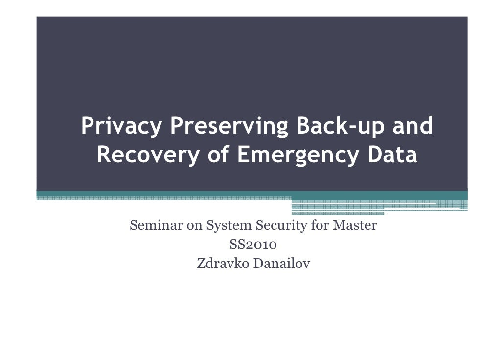 Privacy Preserving Back-up and Recovery of Emergency Data    Seminar on System Security for Master                  SS2010...