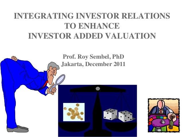 INTEGRATING INVESTOR RELATIONS TO ENHANCE INVESTOR ADDED VALUATION Prof. Roy Sembel, PhD Jakarta, December 2011