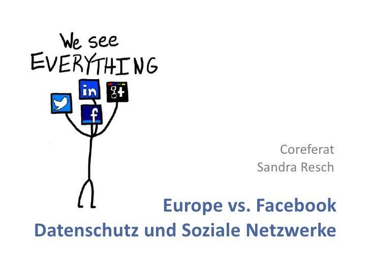 Coreferat                        Sandra Resch              Europe vs. FacebookDatenschutz und Soziale Netzwerke