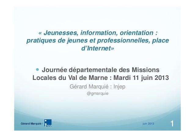 juin 20131Gérard Marquié /1« Jeunesses, information, orientation :pratiques de jeunes et professionnelles, placed'Internet...