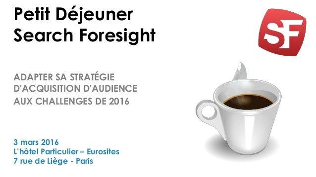 Petit Déjeuner Search Foresight ADAPTER SA STRATÉGIE D'ACQUISITION D'AUDIENCE AUX CHALLENGES DE 2016 3 mars 2016 L'hôtel P...